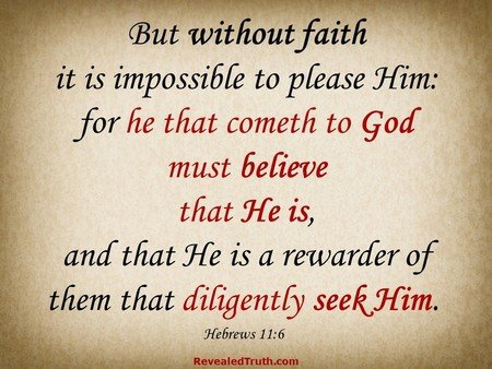 Without Faith it is Impossible to please God. You Must Believe! Hebrews 11:6