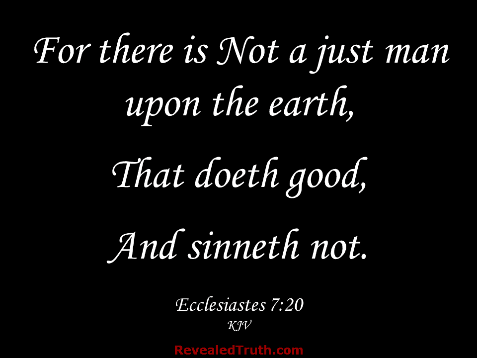 Ecclesiastes 7:20 - For there is not a just man upon the earth, that doeth good, and sinneth not.