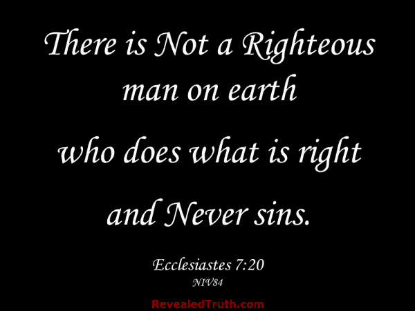 Ecclesiastes 7:20 - There is Not a Righteous man on earth who does what is right and Never sins.