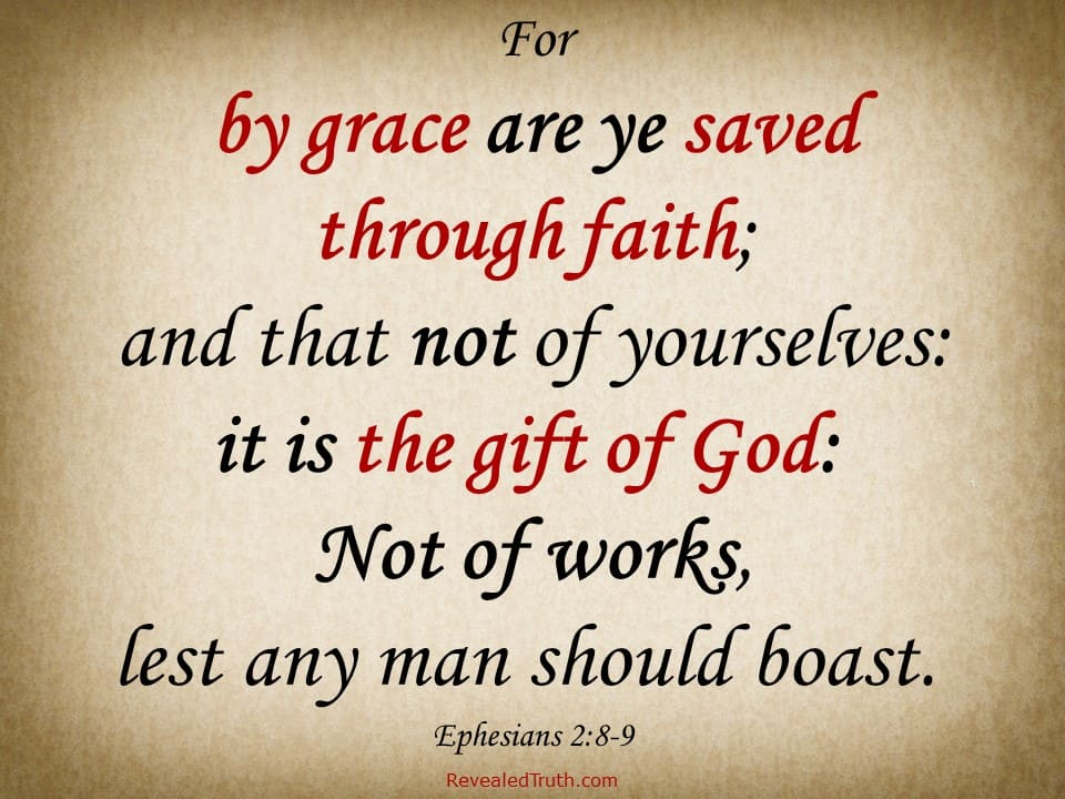 Ephesians 2:8-9 - By grace are ye saved through faith; and that not of yourselves: it is the gift of God: Not of works, lest any man should boast.