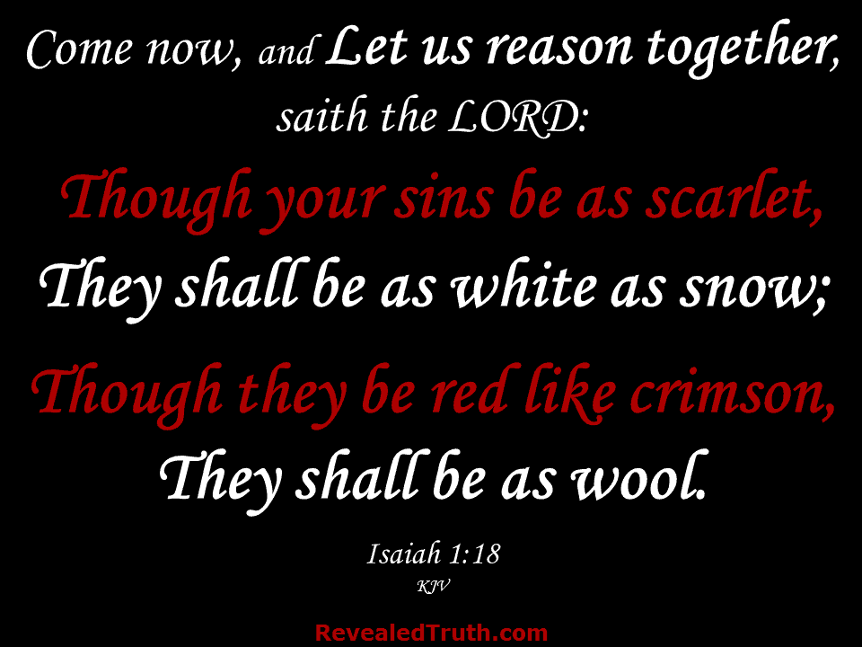 Isaiah 1:18 - Come now, and let us reason together, saith the LORD: Though your sins be as scarlet, they shall be as white as snow; Though they be red like crimson, they shall be as wool.