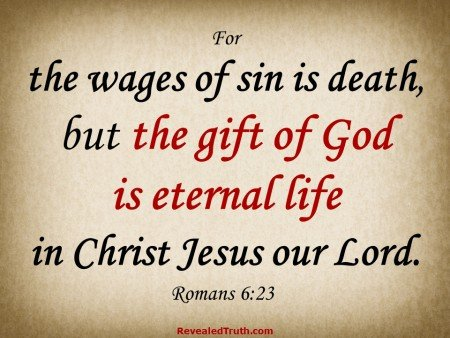 Romans 6:23 - For the wages of sin is death, but the gift of God is eternal life in Christ Jesus our Lord.
