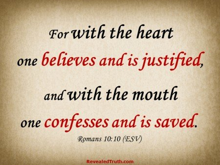 Romans 10:10 - For with the heart one believes and is justified, and with the mouth one confesses and is saved.