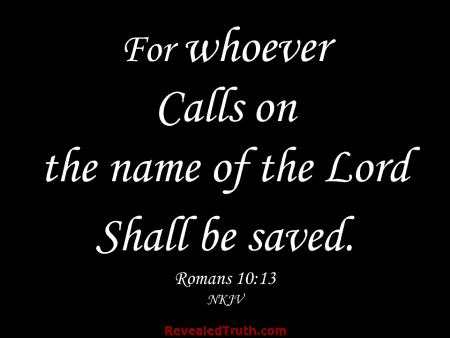 Romans 10:13 - For whoever calls on the name of the Lord shall be saved.