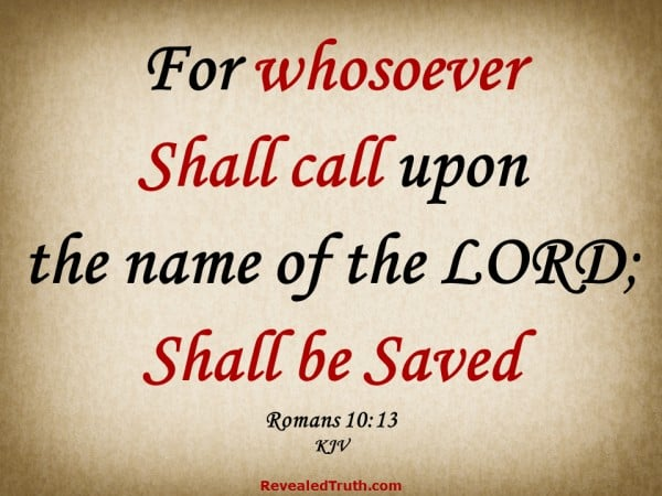Romans 10:13 - For whosoever shall call upon the name of the LORD; shall be saved.