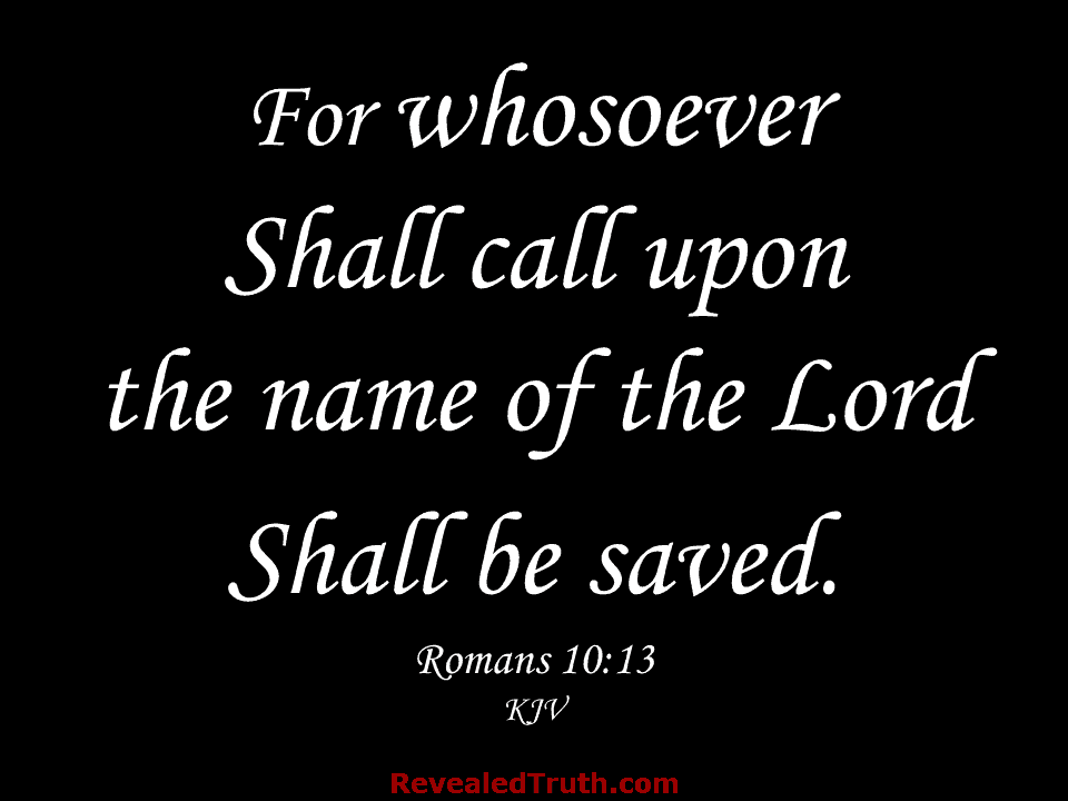 Romans 10:13 - For whosoever shall call upon the name of the Lord shall be saved.