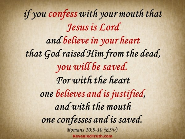 Romans 10:9-10 - if you confess with you mouth that Jesus is Lord and believe in your heart that God raised Him from the dead, you will be saved.