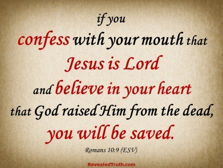 If you confess with your mouth that Jesus is Lord and believe in your heart that God raised Him from the dead, you will be saved