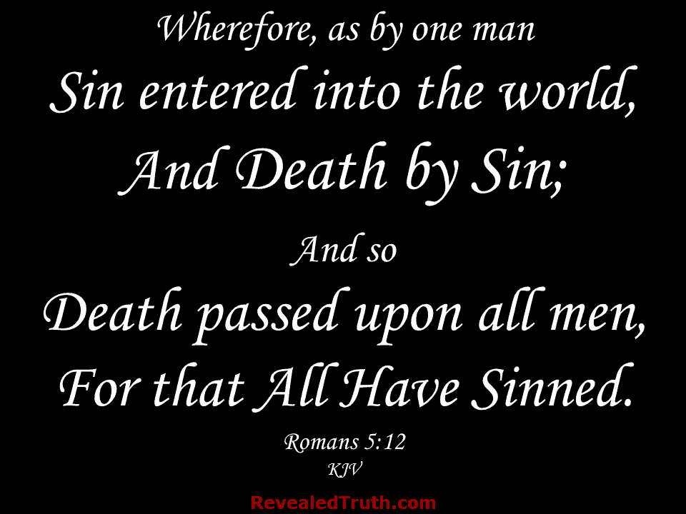 Romans 5:12 - Wherefore, as by one man, Sin entered into the world, and Death by Sin; and so Death passed upon all men, for that All Have Sinned.