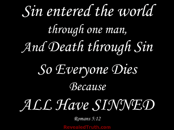 Romans 5:12 - Sin entered the world through one man, And Death through Sin So Everyone Dies Because All Have Sinned