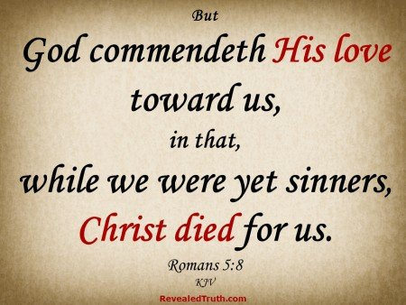 Romans 5:8 God commendeth His Love toward us, in that, while we were yet sinners, Christ Died for us.