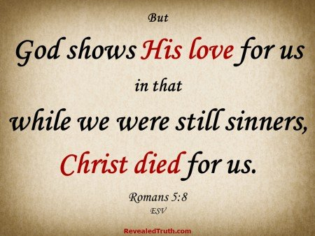 Romans 5:8 God shows His love for us in that while we were still sinners, Christ died for us.