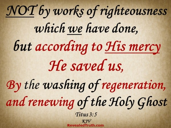 Titus 3:5 - Not by works of righteousness which we have done, but according to His mercy He saved us, By the washing of regeneration, and renewing of the Holy Ghost