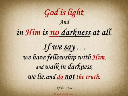 1 John 1:5-6 God is Light - If we say we have fellowship with Him, and walk in darkness, we lie