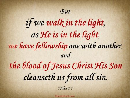 1 John 1.7 - If We Walk In the Light, we have fellowship, and the blood of Christ cleanses us