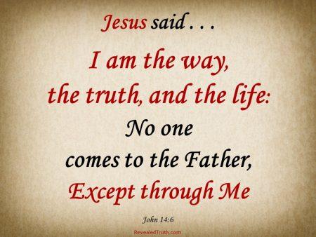 John14:6 Jesus said- I am the Way, the Truth, and the Life