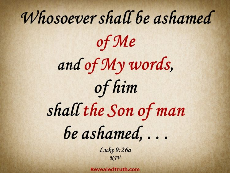 Luke 9:26a If you are ashamed of Christ, the Jesus is ashamed of you.