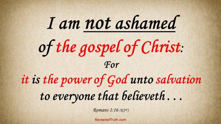 Romans 1:16 KJV - I am NOT ashamed of he gospel of Christ