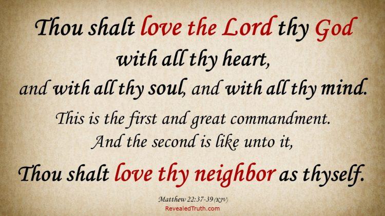 Thou shalt Love the Lord thy God, and thy neighbor - Matthew 22:37-39 (KJV)